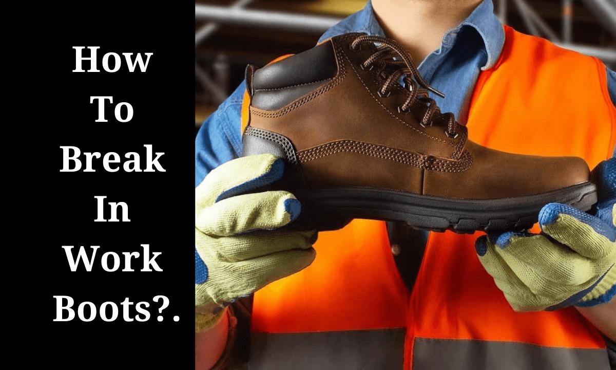 How To Break in Work Boots