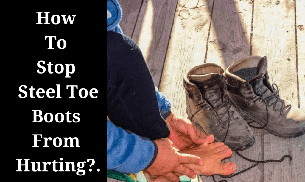 How To Stop Steel Toe Boots From Hurting